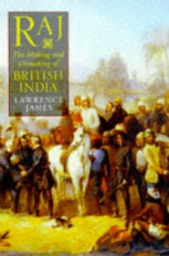 Raj: Making and Unmaking of British India by Lawrence James