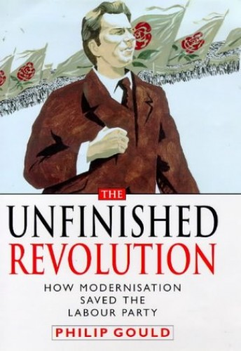 The Unfinished Revolution: How the Modernisers Saved the Labour Party by Philip Gould
