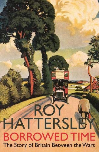 Borrowed Time: The Story of Britain Between the Wars by Roy Hattersley