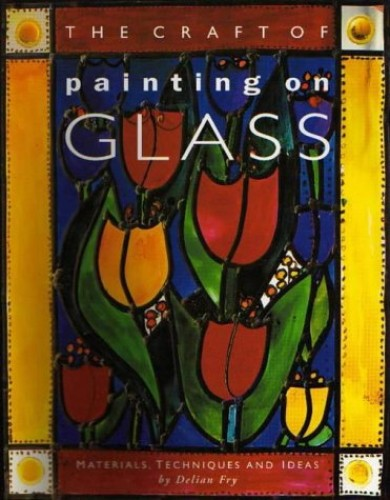 The Craft of Painting on Glass By Delian Fry