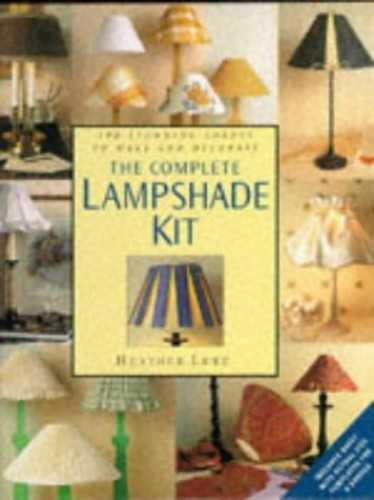 The Complete Lampshade Kit: 100 Stunning Shades to Make and Decorate by Heather Luke