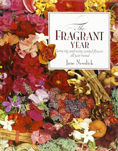 The Fragrant Year: Growing and Using Scented Flowers All Year Round By Jane Newdick