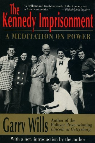 The Kennedy Imprisonment: A Meditation on Power By Garry Wills