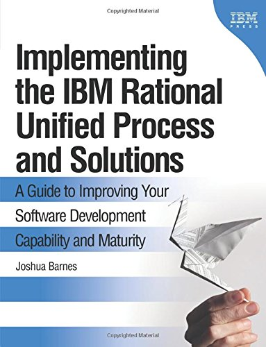 Implementing the IBM Rational Unified Process and Solutions: A Guide to Improving Your Software Development Capability and Maturity (IBM Press) By Joshua Barnes