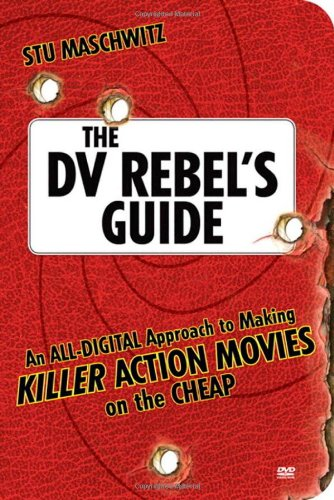 The DV Rebel's Guide: An All-Digital Approach to Making Killer Action Movies on the Cheap (Peachpit) By Stu Maschwitz
