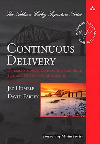 Continuous Delivery: Reliable Software Releases through Build, Test, and Deployment Automation (Addison-Wesley Signature) By Jez Humble