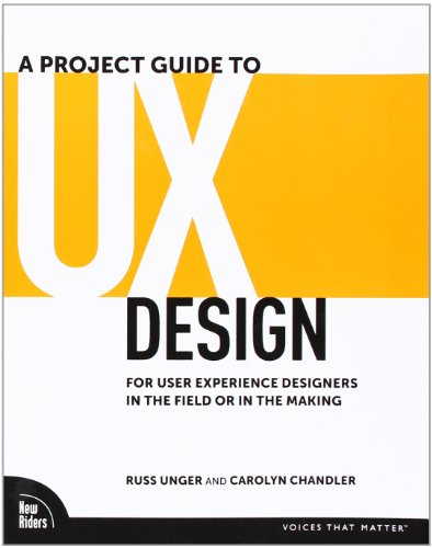 A Project Guide to UX Design: For user experience designers in the field or in the making by Russ Unger