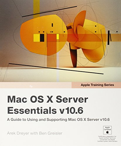 Apple Training Series: Mac OS X Server Essentials v10.6: A Guide to Using and Supporting Mac OS X Server v10.6 By Arek Dreyer