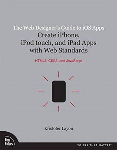 The Web Designer's Guide to iOS Apps: Create iPhone, iPod touch, and iPad apps with Web Standards (HTML5, CSS3, and JavaScript) (Voices That Matter) By Kristofer Layon