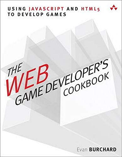 The Web Game Developer's Cookbook: Using JavaScript and HTML5 to Develop Games (Game Design) By Evan Burchard