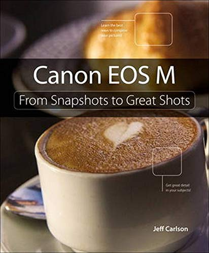Canon EOS M: From Snapshots to Great Shots by Jeff Carlson