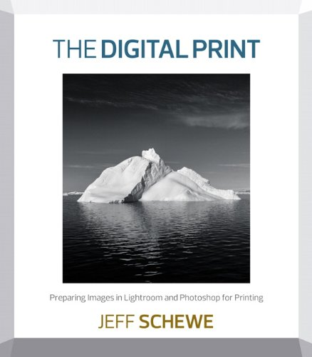 The Digital Print: Preparing Images in Lightroom and Photoshop for Printing By Jeff Schewe