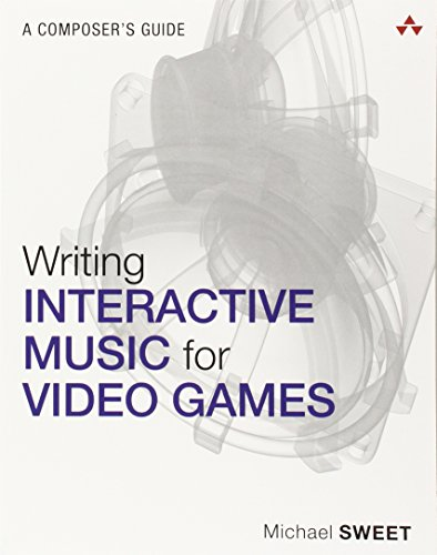 Writing Interactive Music for Video Games By Michael Sweet