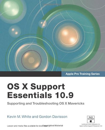 Apple Pro Training Series: OS X Support Essentials 10.9: Supporting and Troubleshooting OS X Mavericks By Kevin M. White