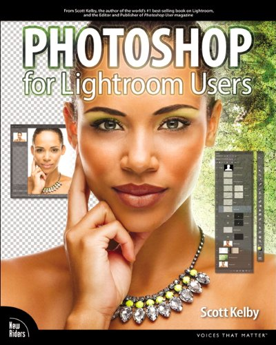 Photoshop for Lightroom Users (Voices That Matter) By Scott Kelby