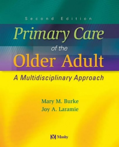 Primary Care of the Older Adult: A Multidisciplinary Approach By Mary M. Burke (Gerontologic Nursing Consultant, Washington, DC)