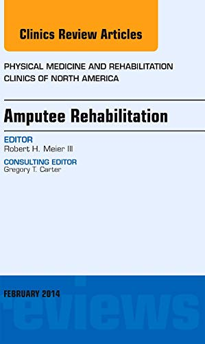 Amputee Rehabilitation, An Issue of Physical Medicine and Rehabilitation Clinics of North America By Robert Meier, III, MD (Medical Director, Amputee Services of America)