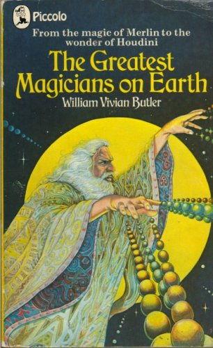 The Greatest Magicians on Earth: The Workers of Some of History's Most Incredible Wonders- with an Account of Their Feats, Tricks, Illusions, Miracles and Spells By William Vivian Butler