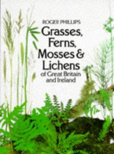 Grasses, Ferns, Mosses and Lichens of Great Britain and Ireland By Roger Phillips