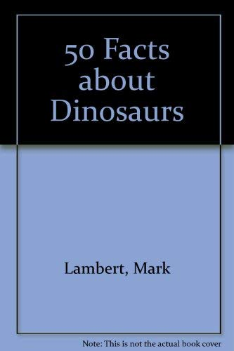 50 Facts about Dinosaurs By Mark Lambert