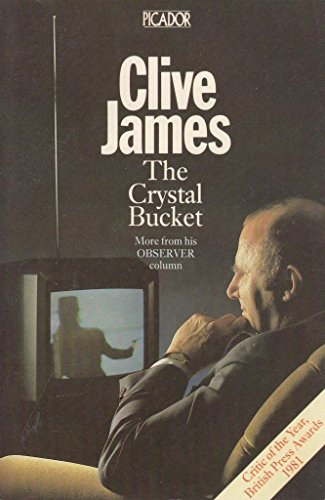 "The Crystal Bucket : Television Criticism from the ""Observer"", 1976-79 By Clive James"