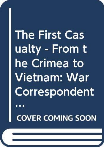 The First Casualty - From the Crimea to Vietnam By Phillip Knightley