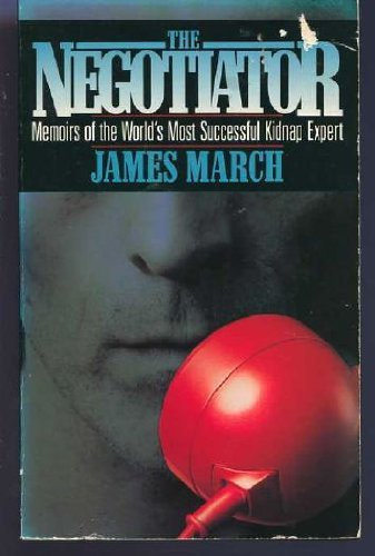 The Negotiator: Memoirs of the World's Most Successful Kidnap Expert By James March