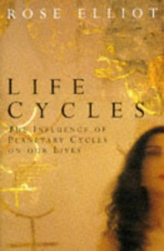 Life Cycles: The Influence of Planetary Cycles on Our Lives By Rose Elliot