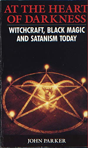At The Heart Of Darkness: Witchcraft, Black Magic And Satanism Today: Witchcraft, Black Magic and Satanism in Britain Today By John Parker