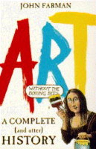 A Complete and Utter History of Art (without the Boring Bits) By John Farman
