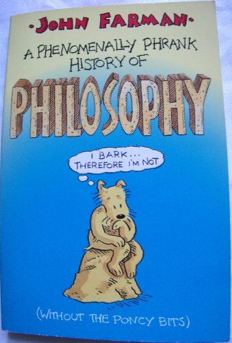 A Phrankly Phenomenal History of Philosophy (without the Poncy Bits) By John Farman