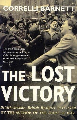 The Lost Victory: British Dreams, British Realities 1 by Correlli Barnett