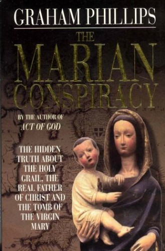 Marian Conspiracy: The Hidden Truth About the Holy Gra: The Hidden Truth About the Holy Grail, the Real Father of Christ and the Tomb of the Virgin Mary By Graham Phillips
