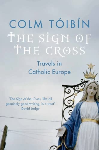 The Sign of the Cross: Travels in Catholic Europe By Colm Toibin