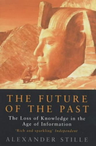 Future of the Past: How the Information Age Threatens to Destroy Our Cultural Heritage By Alexander Stille