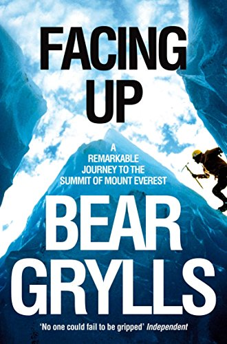 Facing Up: A Remarkable Journey to the Summit of Mount Everest By Bear Grylls