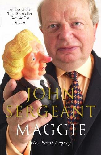 Maggie: Her Fatal Legacy By John Sergeant