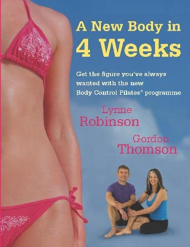 A New Body in 4 Weeks: Get the Figure You'Ve Always Wanted with the New Body Control Pilates Programme by Lynne Robinson
