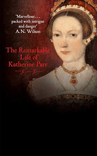 Katherine the Queen: The Remarkable Life of Katherine Parr by Linda Porter