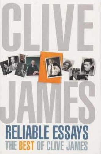 Reliable Essays: The Best of Clive James By Clive James