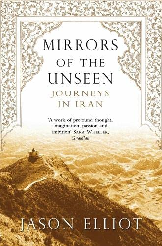 Mirrors of the Unseen: Journeys in Iran by Jason Elliot