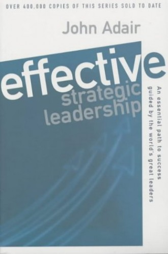 Effective Strategic Leadership: An Essential Path to Success Guided: An Essential Path to Success Guided by the World's Great Leaders By John Adair