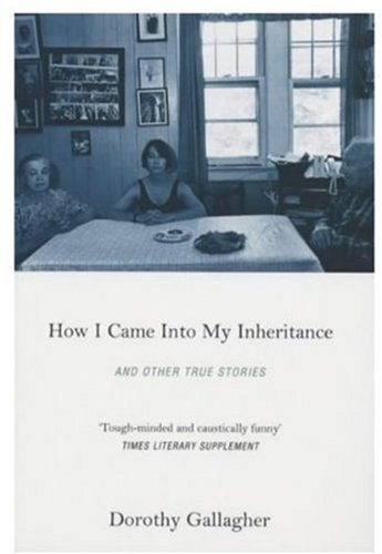 How I Came Into My Inheritance, And Other True Stories By Dorothy Gallagher