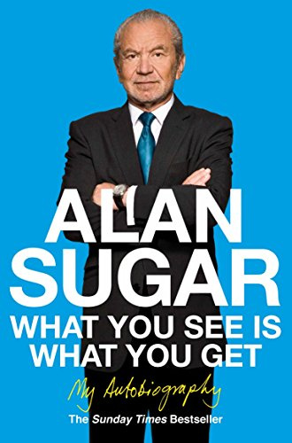 What You See Is What You Get: My Autobiography by Alan Sugar