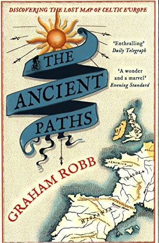 The Ancient Paths: Discovering the Lost Map of Celtic Europe by Graham Robb