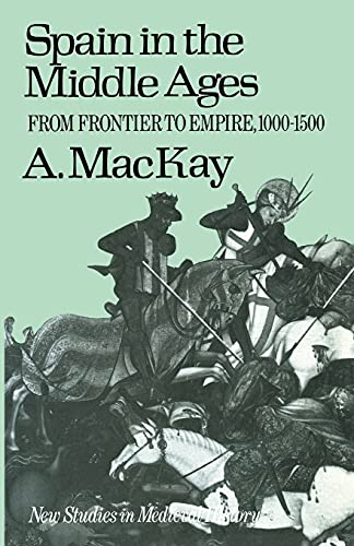 Spain in the Middle Ages: From Frontier to Empire, 1000-1500 (New Studies in Medieval History) By Angus MacKay