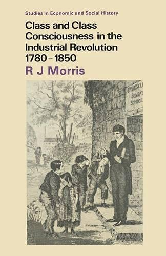 Class and Class Consciousness in the Industrial Revolution, 1780-1850 By R. J. Morris