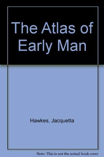 The Atlas of Early Man By Jacquetta Hawkes