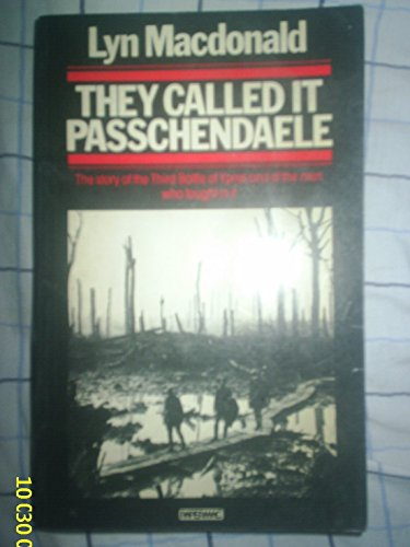 They Called it Passchendaele: Story of the Third Battle of Ypres and of the Men Who Fought in it by Lyn Macdonald