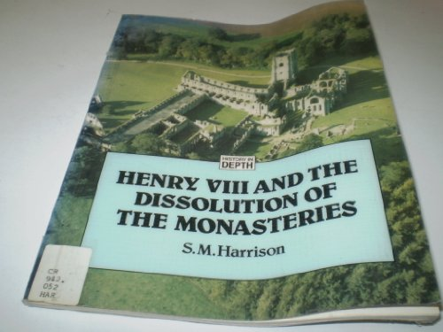 Henry VIII and the Dissolution of the Monasteries By S.M. Harrison